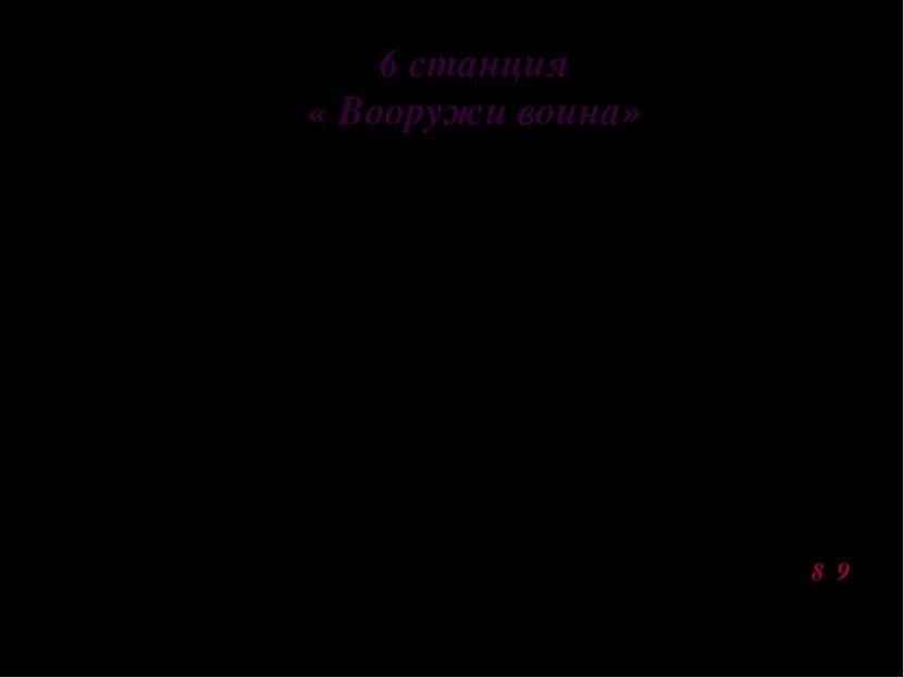 6 станция « Вооружи воина» Задание: команда вытягивает жетон с надписью (русс...