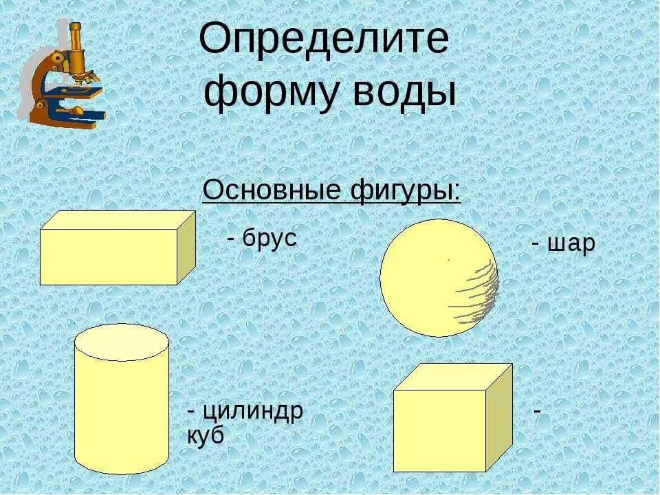 Определите форму воды Основные фигуры: - шар - брус - цилиндр - куб