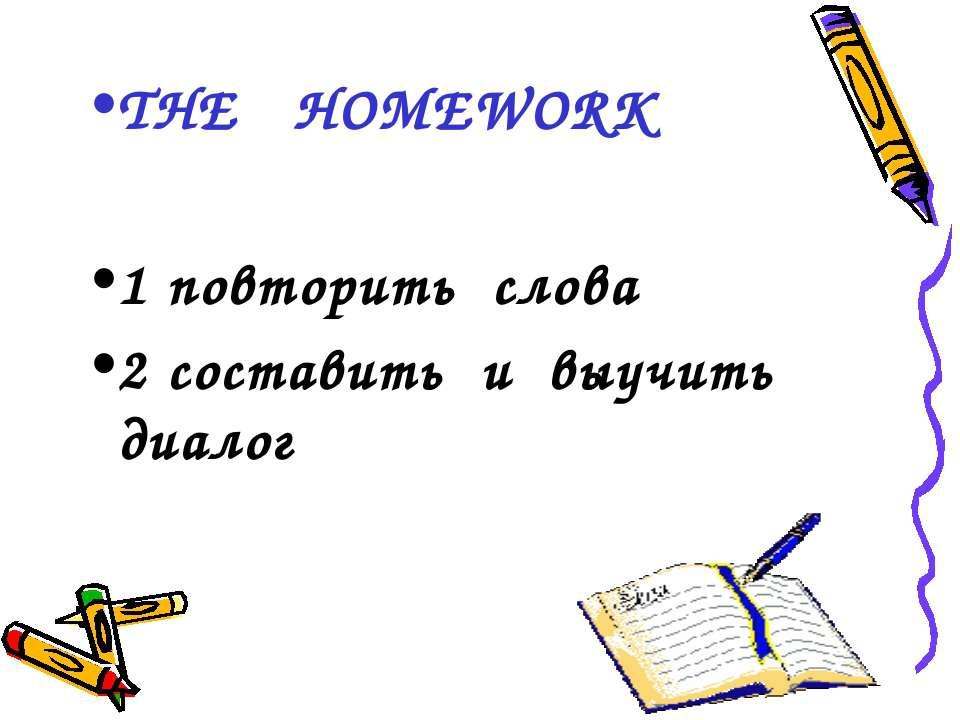 THE HOMEWORK 1 повторить слова 2 составить и выучить диалог