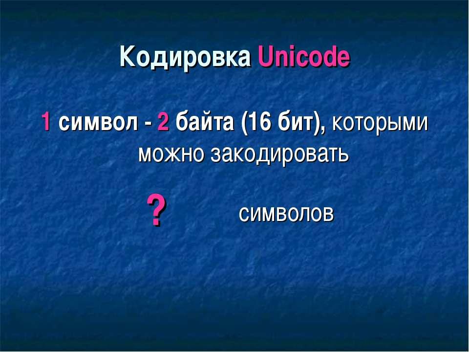 Кодировка Unicode 1 символ - 2 байта (16 бит), которыми можно закодировать ? ...