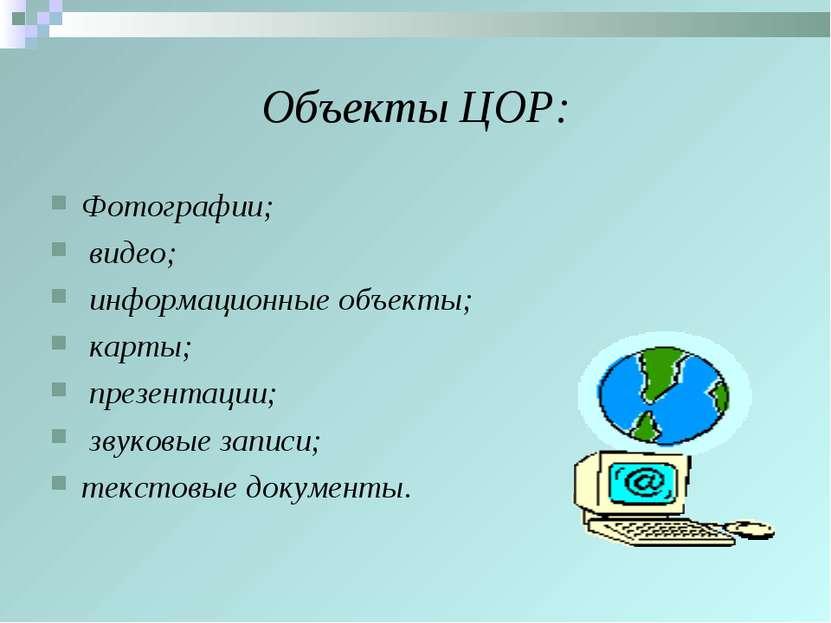 Объекты ЦОР: Фотографии; видео; информационные объекты; карты; презентации; з...
