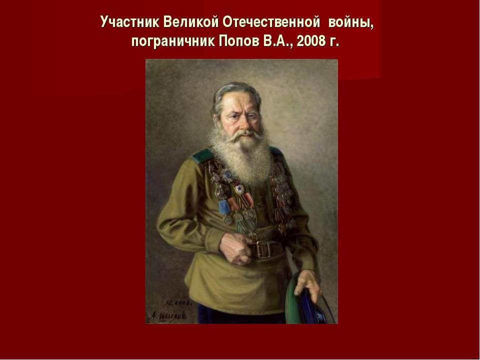 Участник Великой Отечественной войны, пограничник Попов В.А., 2008 г.