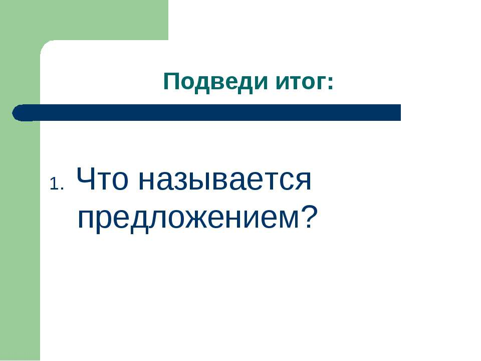 Подведи итог: 1. Что называется предложением?