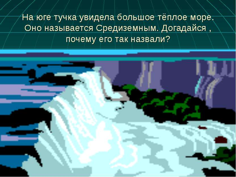 На юге тучка увидела большое тёплое море. Оно называется Средиземным. Догадай...