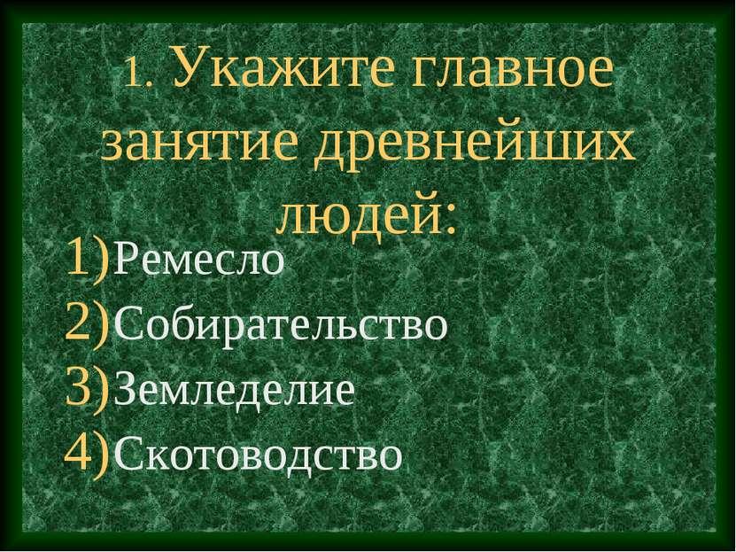 1. Укажите главное занятие древнейших людей: Ремесло Собирательство Земледели...