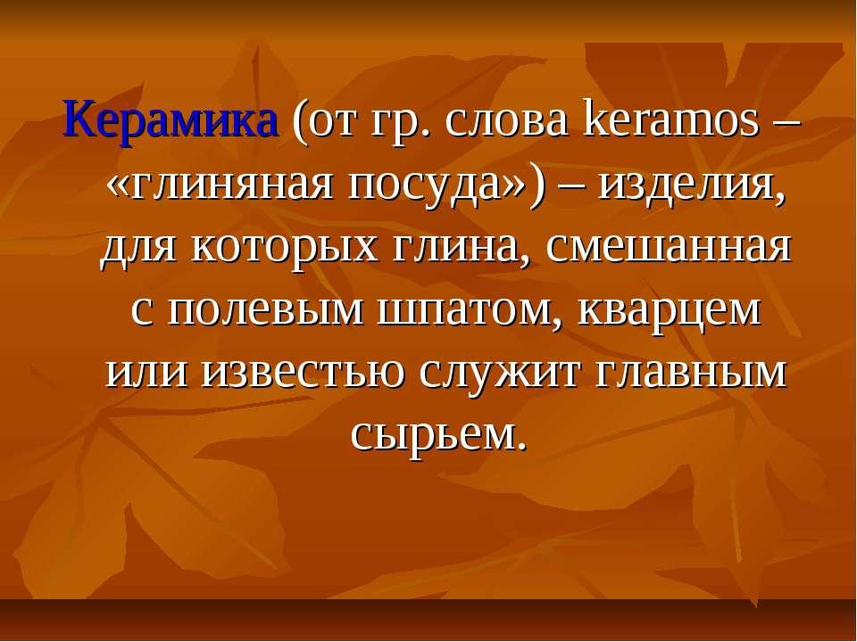 Керамика (от гр. слова keramos – «глиняная посуда») – изделия, для которых гл...