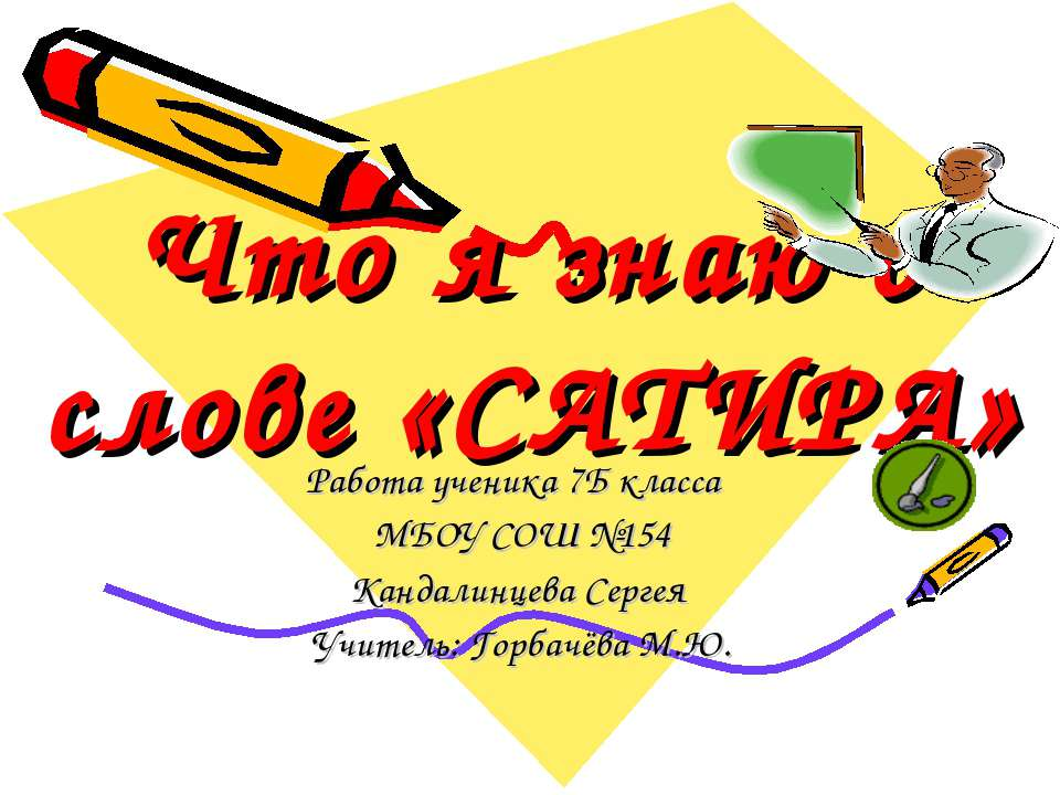 Что я знаю о слове «САТИРА» Работа ученика 7Б класса МБОУ СОШ №154 Кандалинце...