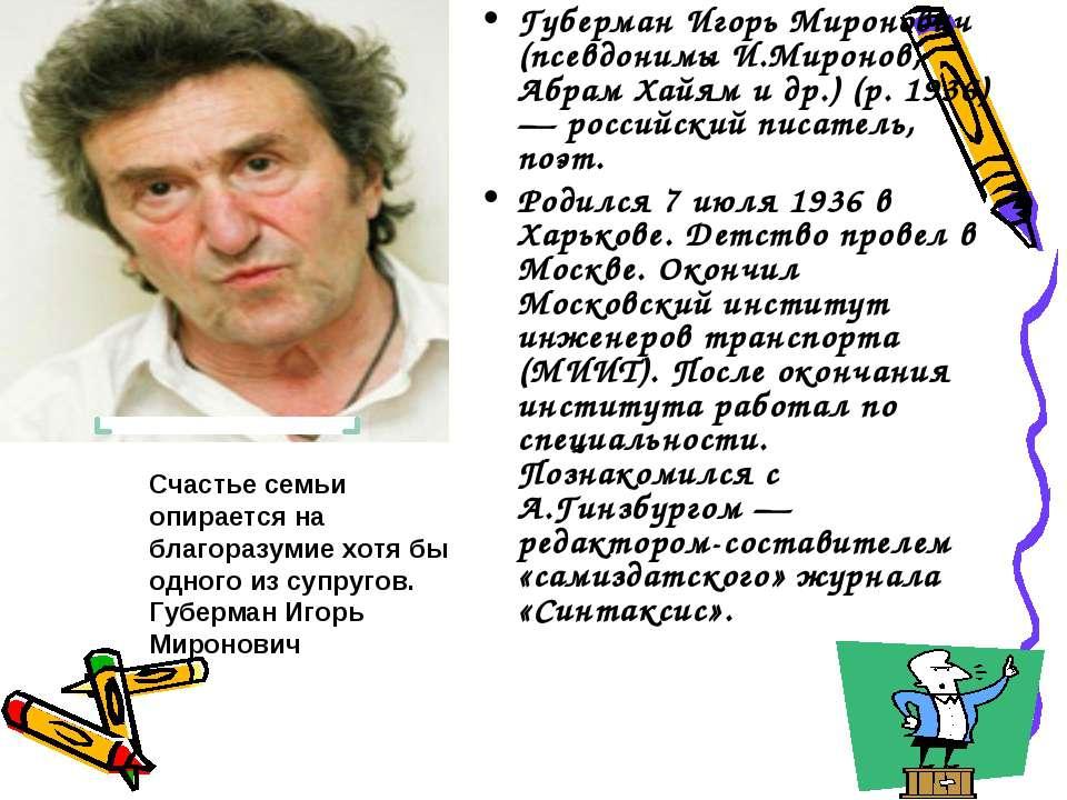 Губерман Игорь Миронович (псевдонимы И.Миронов, Абрам Хайям и др.) (р. 1936) ...