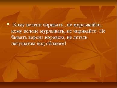 -Кому велено чирикать , не мурлыкайте, кому велено мурлыкать, не чирикайте! Н...