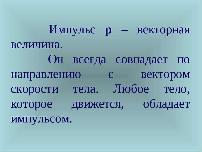 Импульс p – векторная величина. Он всегда совпадает по направлению с вектором...