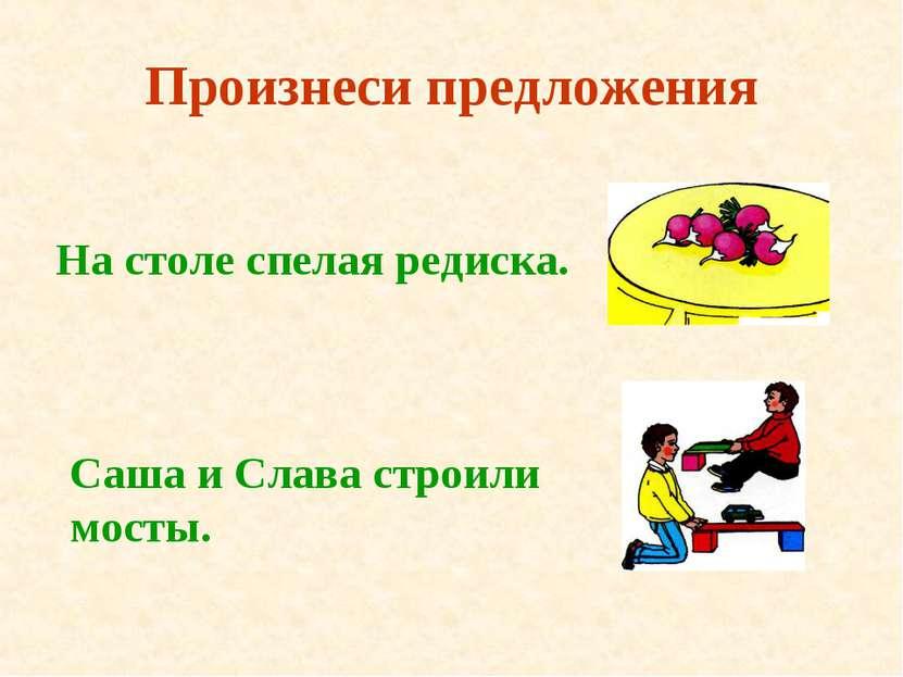 Произнеси предложения На столе спелая редиска. Саша и Слава строили мосты.