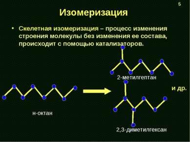 Изомеризация Скелетная изомеризация – процесс изменения строения молекулы без...