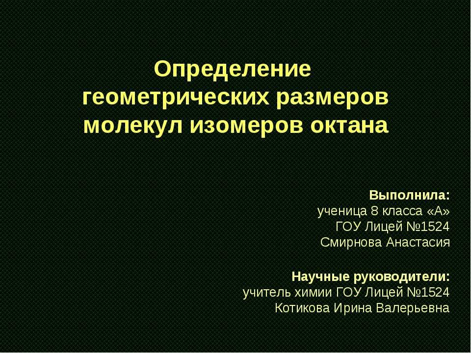 Определение геометрических размеров молекул изомеров октана Выполнила: учениц...