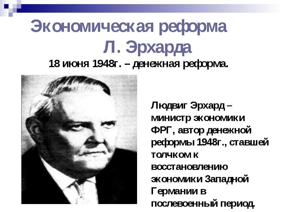 Экономическая реформа Л. Эрхарда 18 июня 1948г. – денежная реформа. Людвиг Эр...