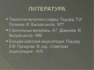 ЛИТЕРАТУРА Технология металлов и сварка. Под ред. П.И. Полухина. М. Высшая шк...
