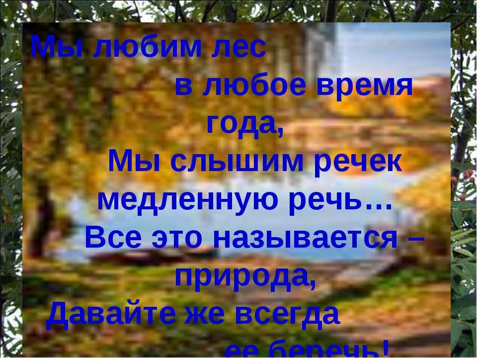 Мы любим лес в любое время года,  Мы слышим речек медленную речь…  Все это ...