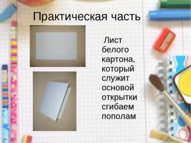 Практическая часть Лист белого картона, который служит основой открытки сгиба...