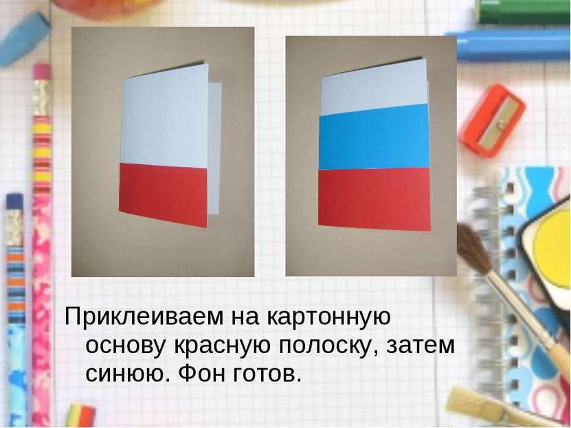 Приклеиваем на картонную основу красную полоску, затем синюю. Фон готов.