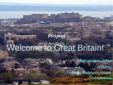 Project Welcome to Great Britain! Nizamutdinov Arthur 11 class Teacher: Yarly...