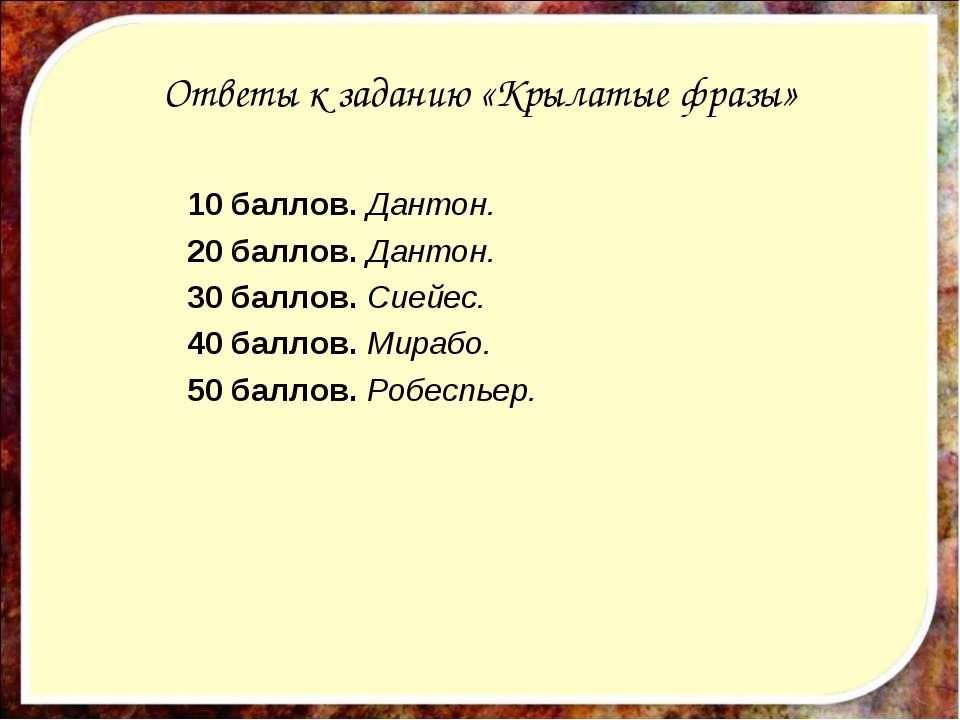 Ответы к заданию «Крылатые фразы» 10 баллов. Дантон. 20 баллов. Дантон. 30 ба...