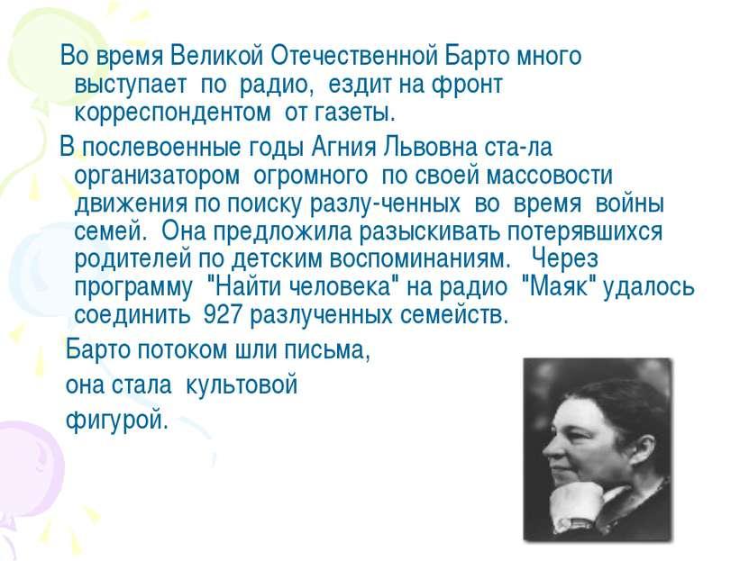 Во время Великой Отечественной Барто много выступает по радио, ездит на фронт...