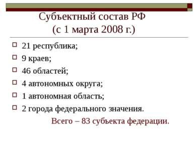 Субъектный состав РФ (с 1 марта 2008 г.) 21 республика; 9 краев; 46 областей;...