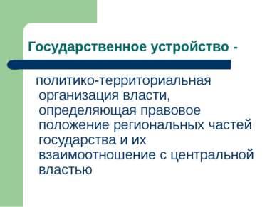 Государственное устройство - политико-территориальная организация власти, опр...