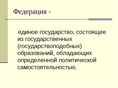 Федерация - единое государство, состоящее из государственных (государствоподо...