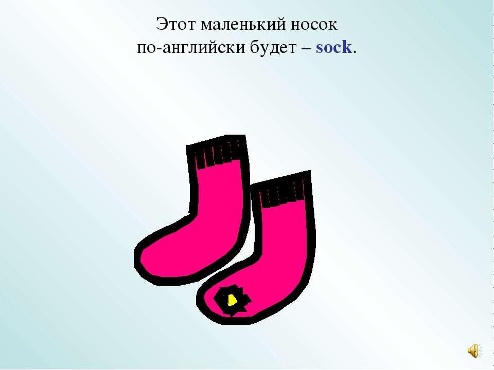 Этот маленький носок по-английски будет – sock.