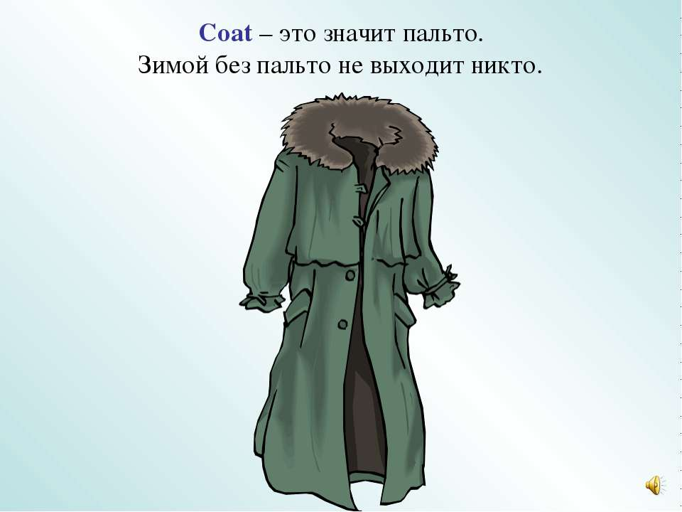 Coat – это значит пальто. Зимой без пальто не выходит никто.