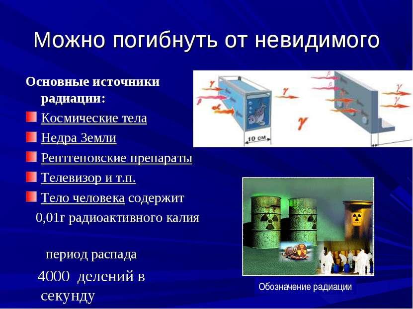 Можно погибнуть от невидимого Основные источники радиации: Космические тела Н...