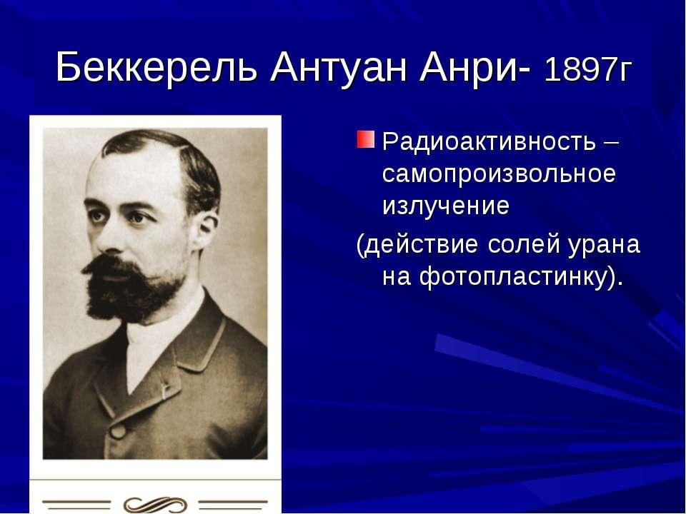 Беккерель Антуан Анри- 1897г Радиоактивность – самопроизвольное излучение (де...