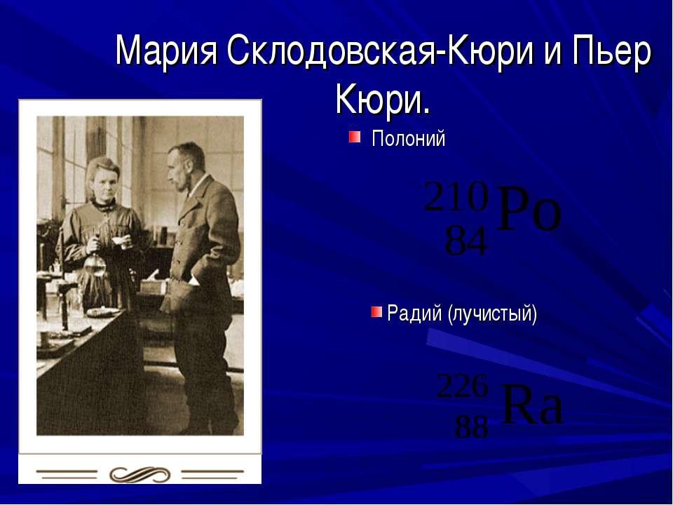 Мария Склодовская-Кюри и Пьер Кюри. Полоний Радий (лучистый)