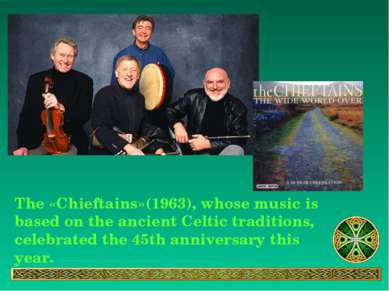 The «Chieftains»(1963), whose music is based on the ancient Celtic traditions...