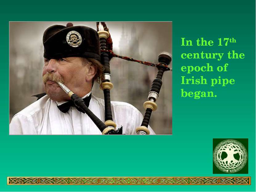 In the 17th century the epoch of Irish pipe began.