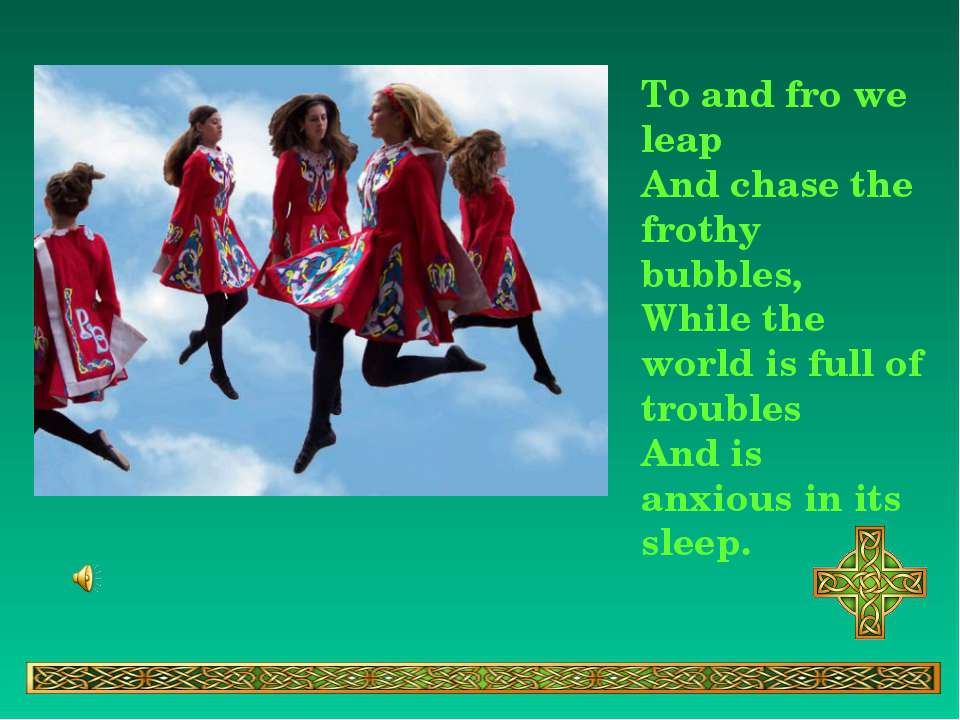 To and fro we leap And chase the frothy bubbles, While the world is full of t...