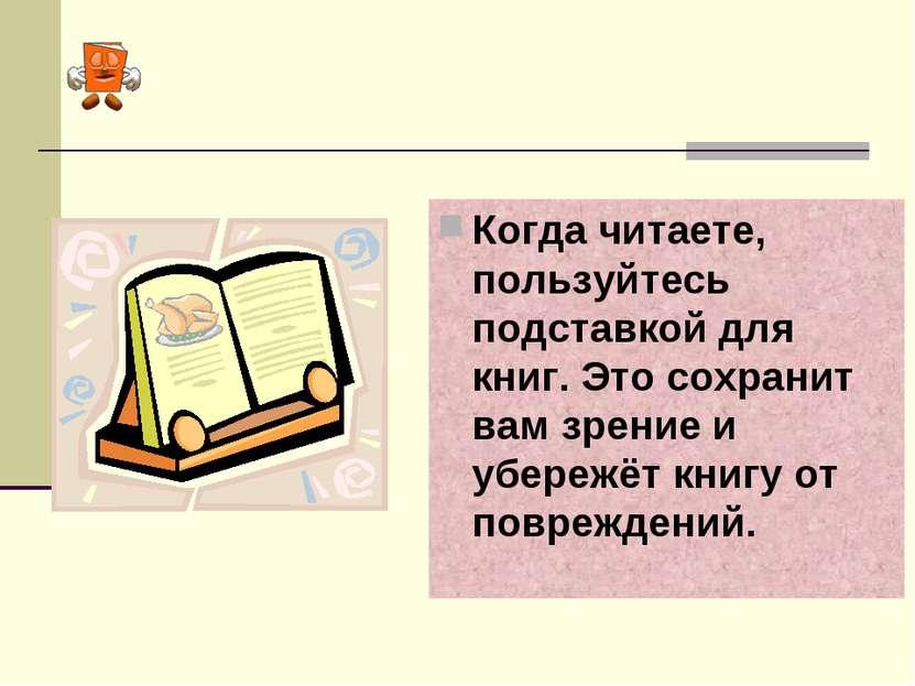 Когда читаете, пользуйтесь подставкой для книг. Это сохранит вам зрение и убе...