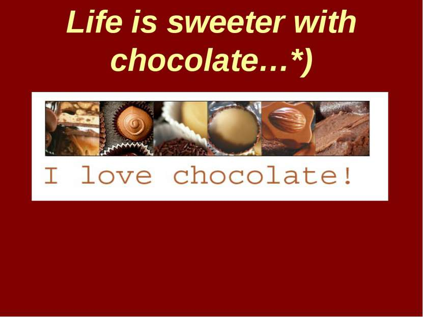 Life is sweeter with chocolate…*)