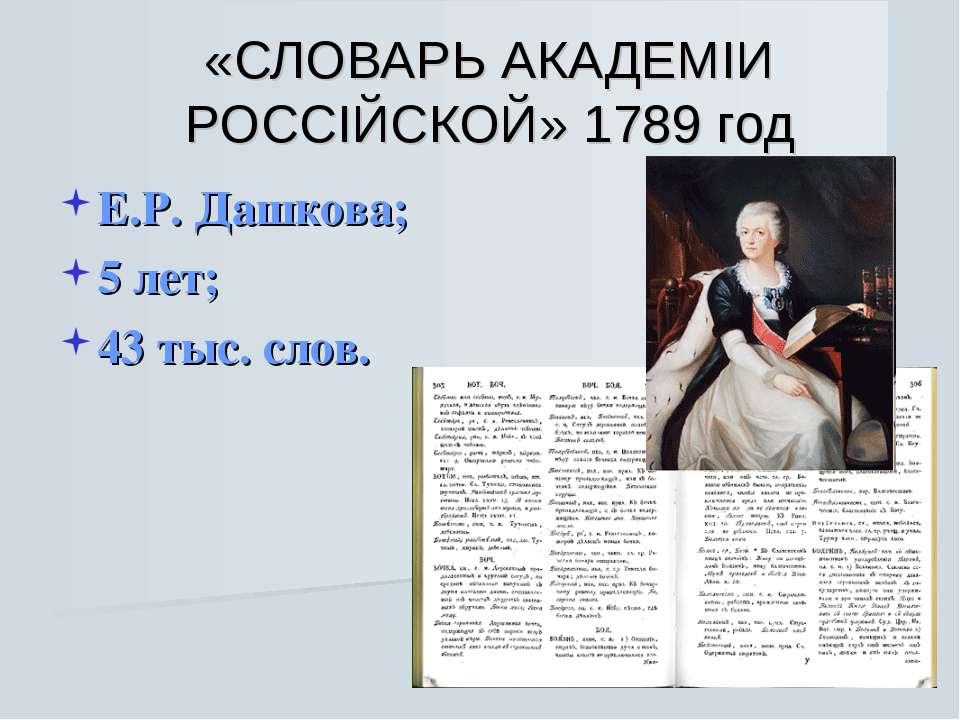 «СЛОВАРЬ АКАДЕМIИ РОССIЙСКОЙ» 1789 год Е.Р. Дашкова; 5 лет; 43 тыс. слов.