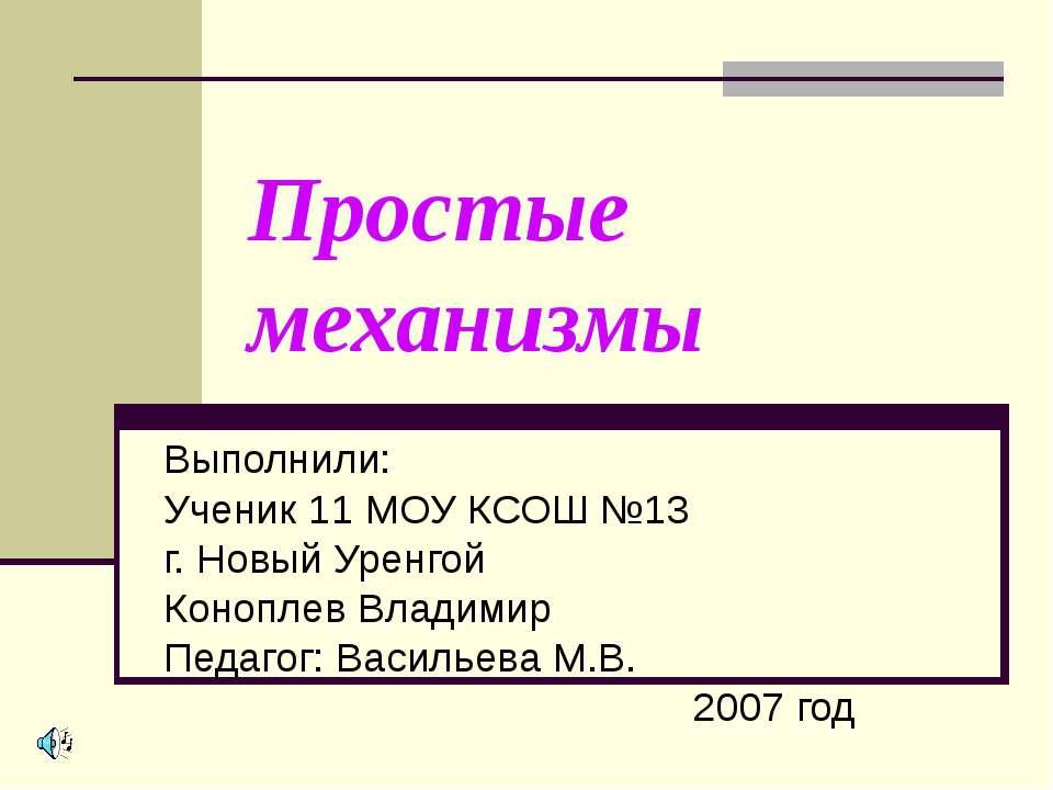 Простые механизмы Выполнили: Ученик 11 МОУ КСОШ №13 г. Новый Уренгой Коноплев...