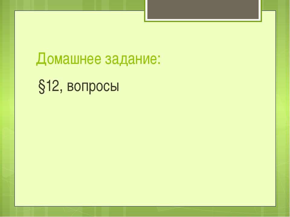 Домашнее задание: §12, вопросы