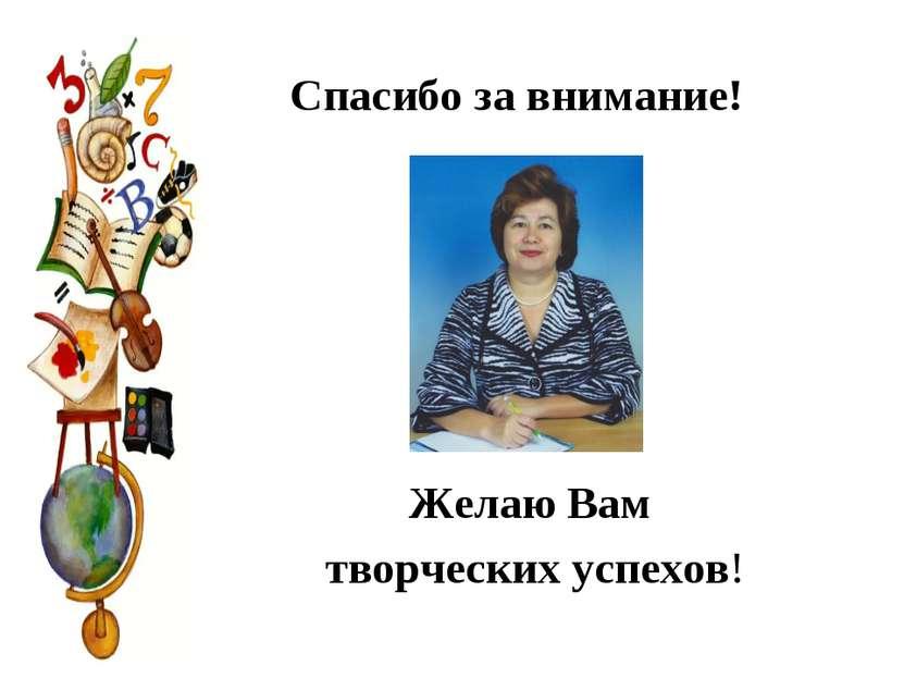 Спасибо за внимание! Желаю Вам творческих успехов!