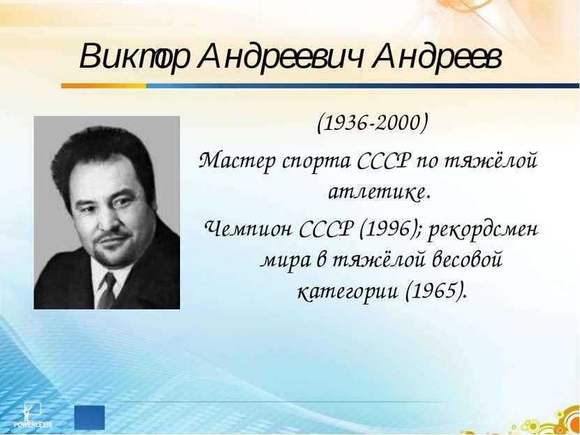 Виктор Андреевич Андреев (1936-2000) Мастер спорта СССР по тяжёлой атлетике. ...