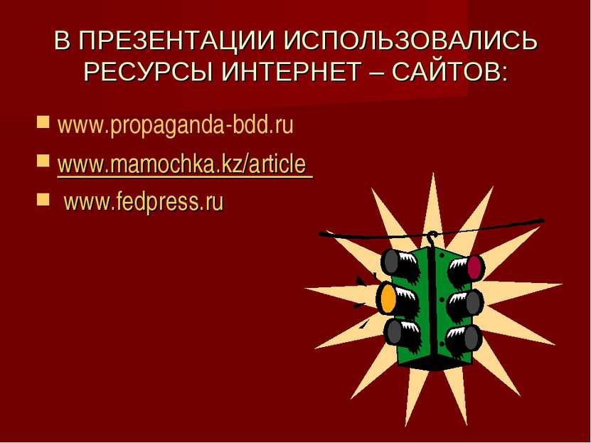 В ПРЕЗЕНТАЦИИ ИСПОЛЬЗОВАЛИСЬ РЕСУРСЫ ИНТЕРНЕТ – САЙТОВ: www.propaganda-bdd.ru...