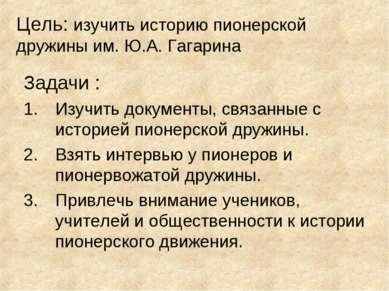 Цель: изучить историю пионерской дружины им. Ю.А. Гагарина Задачи : Изучить д...