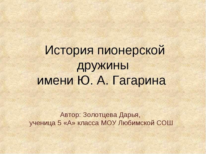 История пионерской дружины имени Ю. А. Гагарина Автор: Золотцева Дарья, учени...
