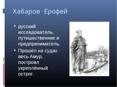 Хабаров Ерофей русский исследователь, путешественник и предприниматель. Прошё...
