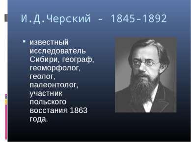 И.Д.Черский - 1845-1892 известный исследователь Сибири, географ, геоморфолог,...