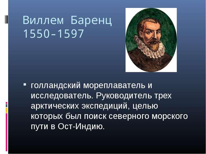 Виллем Баренц 1550-1597 голландский мореплаватель и исследователь. Руководите...