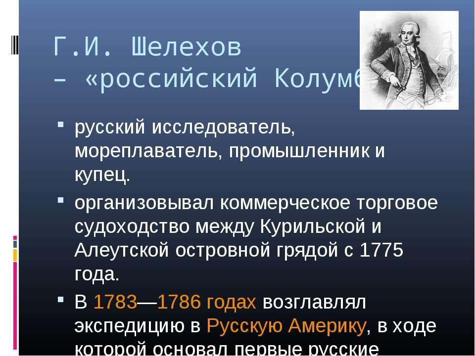 Г.И. Шелехов – «российский Колумб» русский исследователь, мореплаватель, пром...